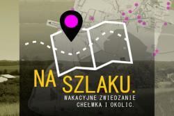 Na szlaku. Wakacyjne zwiedzanie Chełmka i okolic.