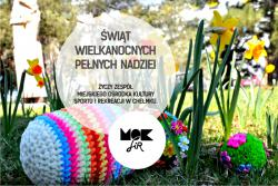 Świąt Wielkanocnych pełnych nadziei życzy zespół Miejskiego Ośrodka Kultury Sportu i Rekreacji w Chełmku.